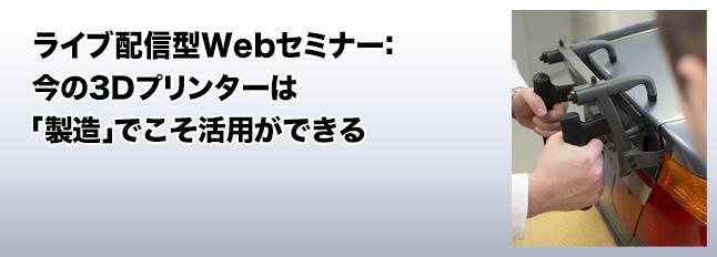ライブ配信型Webセミナー:今の3Dプリンターは「製造」でこそ活用ができる